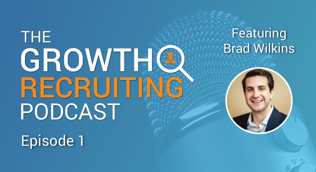 The Growth Recruiting Podcast Episode 1 Featuring: Brad Wilkins