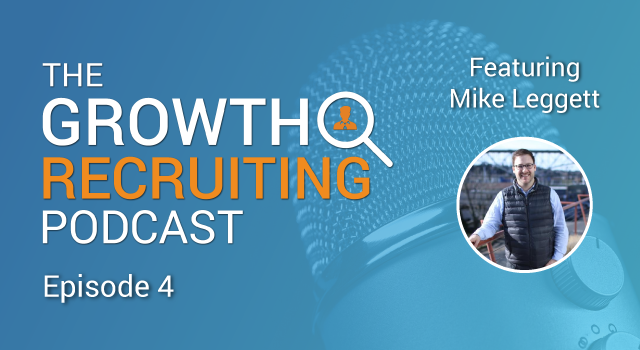 The Growth Recruiting Podcast Episode 4 Featuring: Mike Leggett