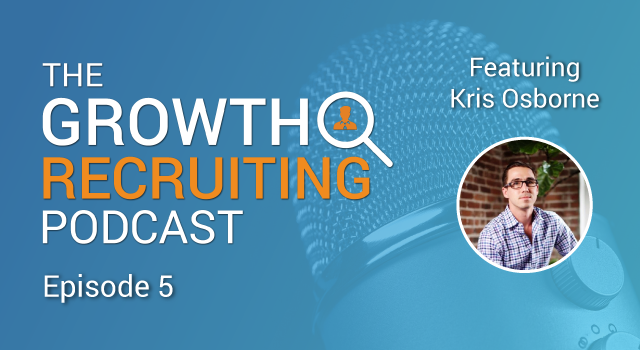The Growth Recruiting Podcast Episode 5 Featuring: Kris Osborne