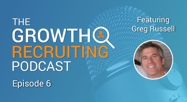 The Growth Recruiting Podcast Episode 6 Featuring: Greg Russell