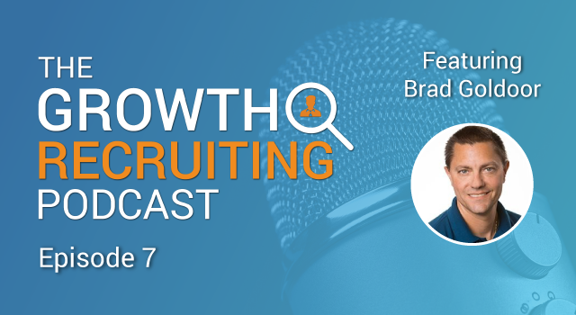 The Growth Recruiting Podcast Episode 7 Featuring: Brad Goldoor