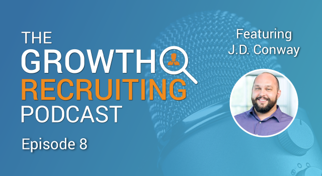 The Growth Recruiting Podcast Episode 8 Featuring: J.D. Conway